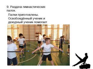 9. Раздача гимнастических палок. Палки приготовлены. Освобождённый ученик и д