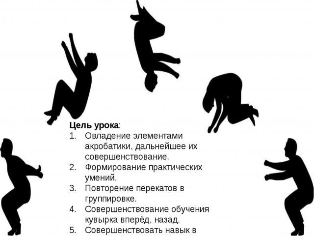 Цель урока: Овладение элементами акробатики, дальнейшее их совершенствование....