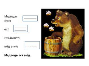 Медведь _______ (кто?) ест (что делает?) мёд (что?) Медведь ест мёд. _______