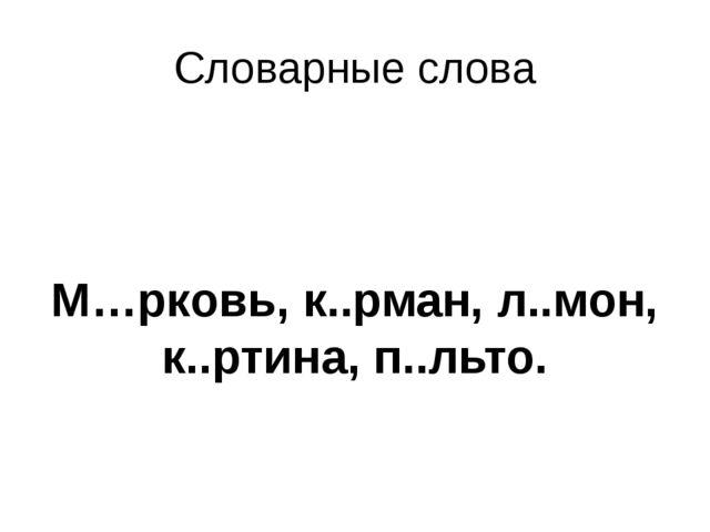 Словарные слова М…рковь, к..рман, л..мон, к..ртина, п..льто.