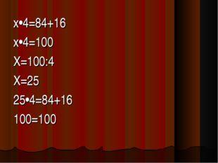 х•4=84+16 х•4=100 Х=100:4 Х=25 25•4=84+16 100=100