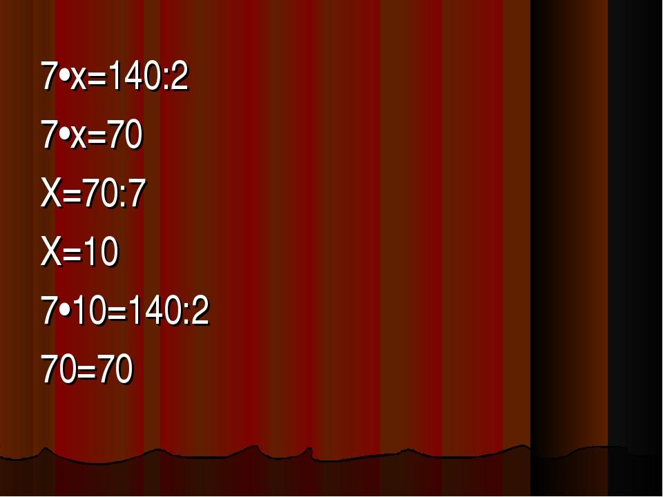 7•х=140:2 7•х=70 Х=70:7 Х=10 7•10=140:2 70=70