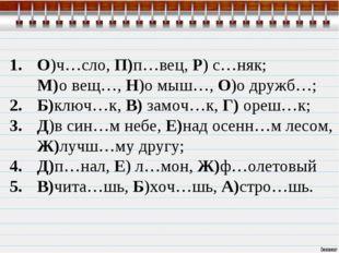 О)ч…сло, П)п…вец, Р) с…няк; М)о вещ…, Н)о мыш…, О)о дружб…; Б)ключ…к, В) замо