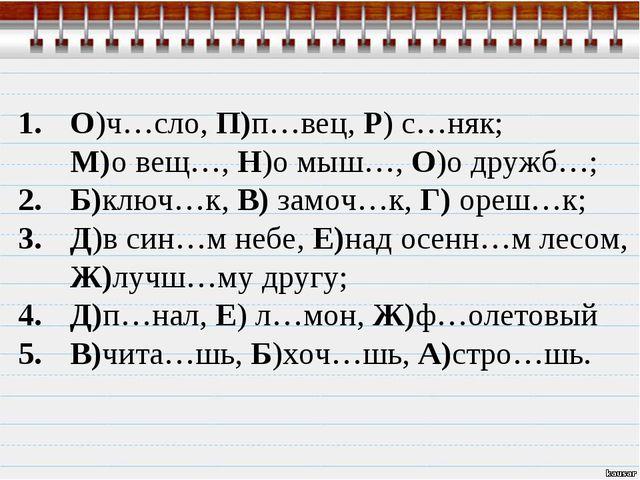 О)ч…сло, П)п…вец, Р) с…няк; М)о вещ…, Н)о мыш…, О)о дружб…; Б)ключ…к, В) замо...