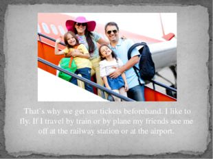 That's why we get our tickets beforehand. I like to fly. If I travel by trai