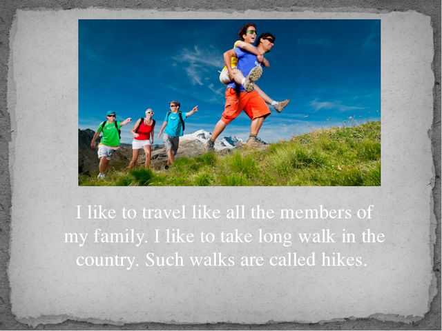 I like to travel like all the members of my family. I like to take long walk...