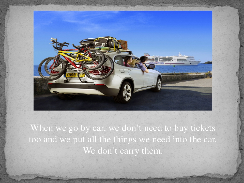 When we go by car, we don't need to buy tickets too and we put all the things...
