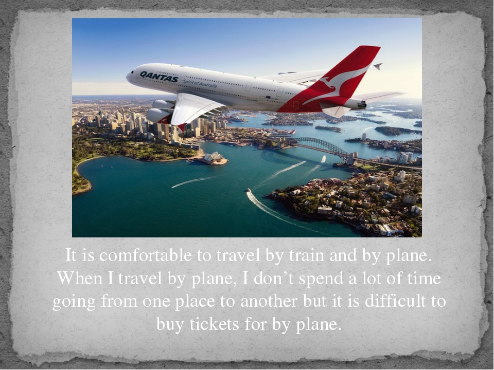 It is comfortable to travel by train and by plane. When I travel by plane, I...
