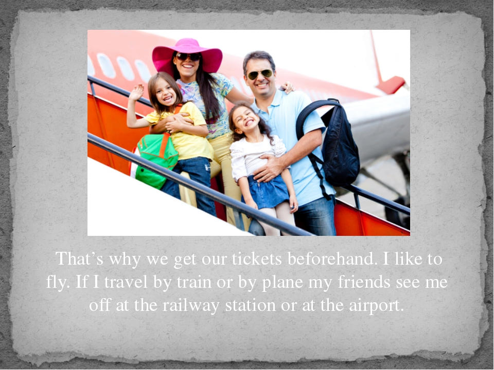 That's why we get our tickets beforehand. I like to fly. If I travel by trai...