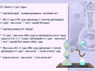 IV. Бекіту сұрақтары: Ерітінділердің концентрациясы дегеніміз не? 30г тұзды