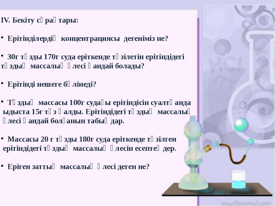 IV. Бекіту сұрақтары: Ерітінділердің концентрациясы дегеніміз не? 30г тұзды...