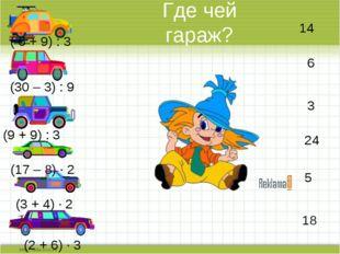 Где чей гараж? ( 6 + 9) : 3 (30 – 3) : 9 (9 + 9) : 3 (17 – 8) · 2 (3 + 4) · 2