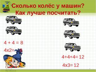 Сколько колёс у машин? Как лучше посчитать? * * 4 + 4 = 8 4х2= 8 4+4+4= 12 4х