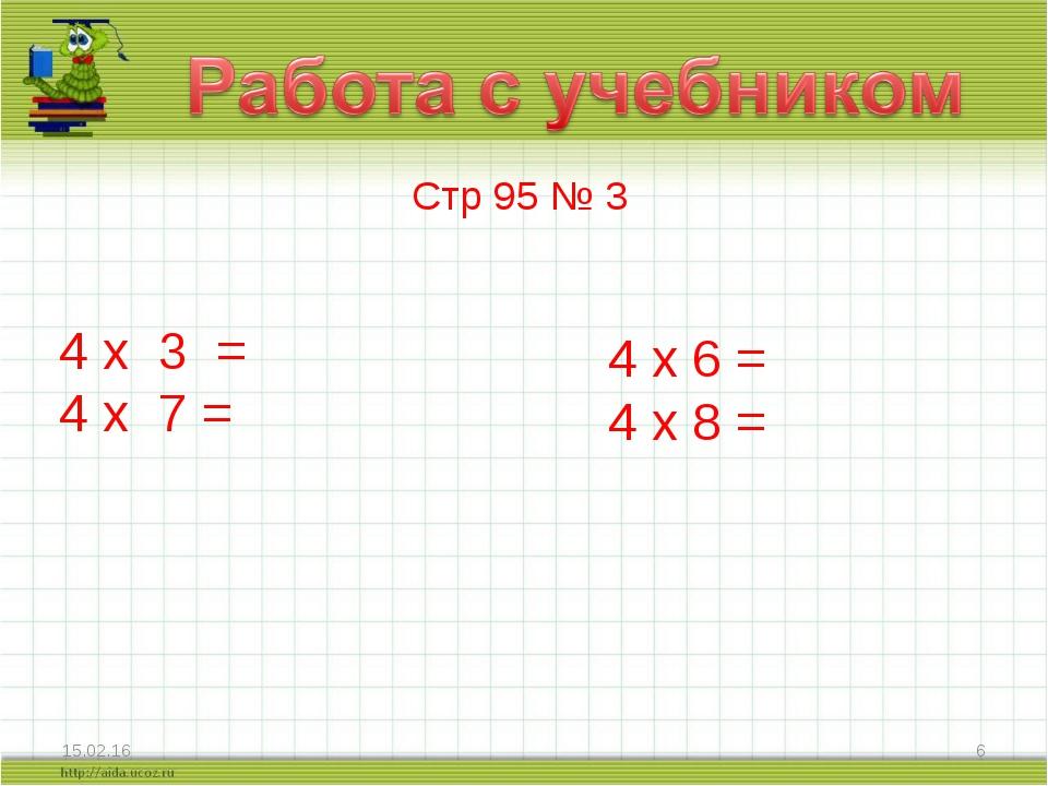 * * Стр 95 № 3 4 х 3 = 4 х 7 = 4 х 6 = 4 х 8 =