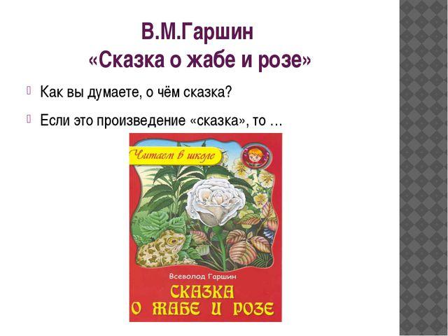 В.М.Гаршин «Сказка о жабе и розе» Как вы думаете, о чём сказка? Если это прои...