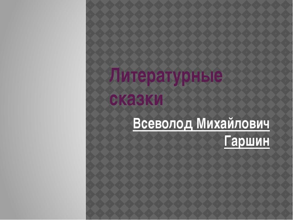 Литературные сказки Всеволод Михайлович Гаршин