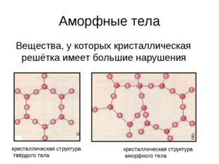 Аморфные тела Вещества, у которых кристаллическая решётка имеет большие наруш