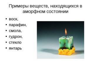 Примеры веществ, находящихся в аморфном состоянии воск, парафин, смола, гудро