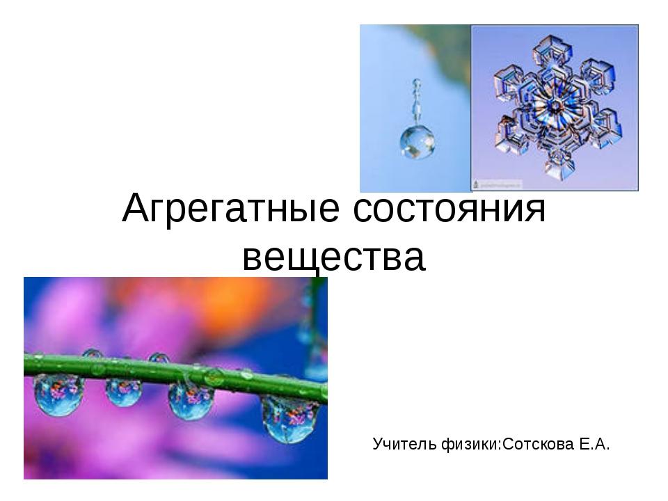 Агрегатные состояния вещества Учитель физики:Сотскова Е.А.