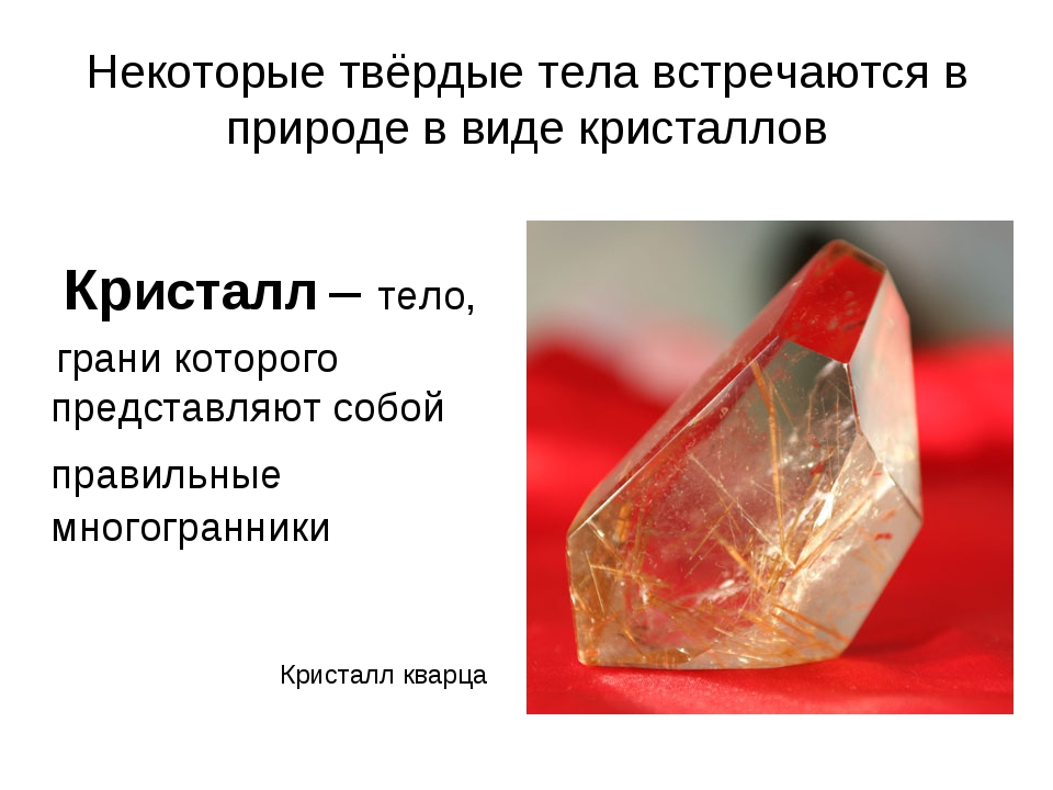 Некоторые твёрдые тела встречаются в природе в виде кристаллов Кристалл – тел...