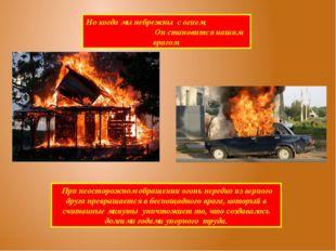 Но когда мы небрежны с огнем, Он становится нашим врагом. При неосторожном об