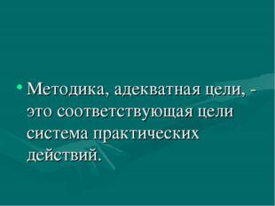 Методика, адекватная цели, - это соответствующая цели система практических д