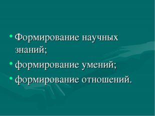 Формирование научных знаний; формирование умений; формирование отношений.