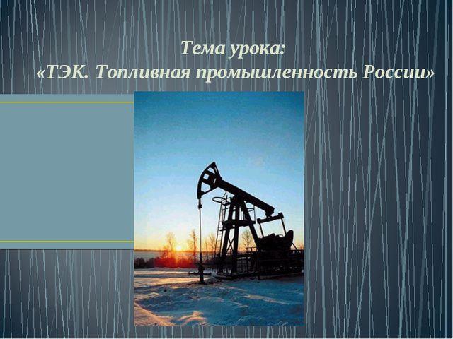 Тема урока: «ТЭК. Топливная промышленность России»
