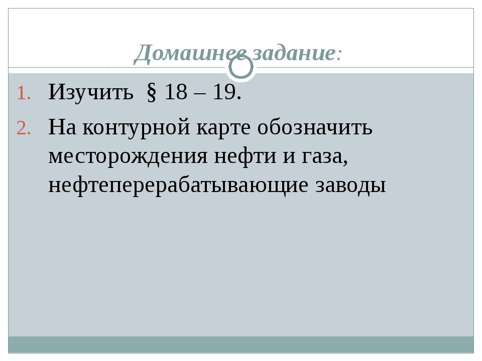 Домашнее задание: Изучить § 18 – 19. На контурной карте обозначить месторожде...