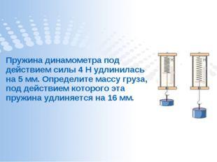 Пружина динамометра под действием силы 4 Н удлинилась на 5 мм. Определите мас