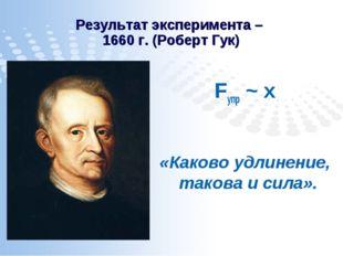 Результат эксперимента – 1660 г. (Роберт Гук) Fупр ~ х «Каково удлинение, так