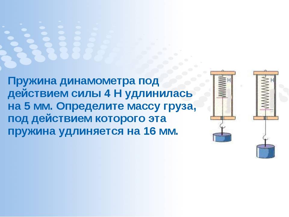 Пружина динамометра под действием силы 4 Н удлинилась на 5 мм. Определите мас...
