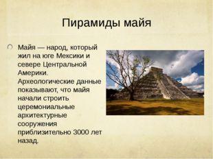 Пирамиды майя Майя— народ, который жил на юге Мексики и севере Централ
