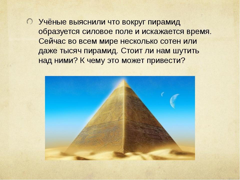 Учёные выяснили что вокруг пирамид образуется силовое поле и искажается время...