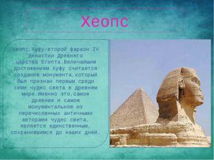 Хеопс Хеопс,Хуфу-второйфараонIV династии Древнего царстваЕгипта.Величайшим