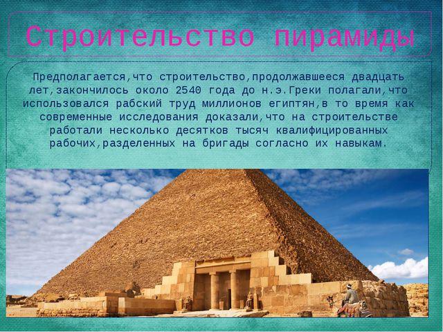 Строительство пирамиды Предполагается,что строительство,продолжавшееся двадца...