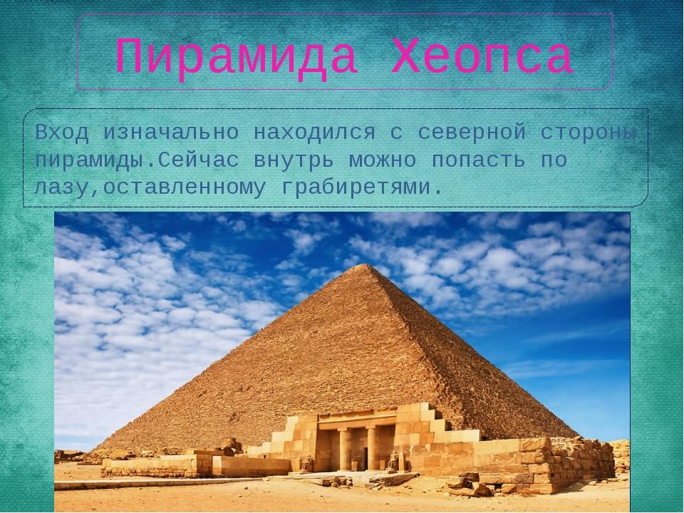 Пирамида Хеопса Вход изначально находился с северной стороны пирамиды.Сейчас...