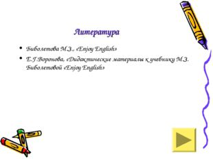 Литература Биболетова М.З., «Enjoy English» Е.Г.Воронова, «Дидактические мате