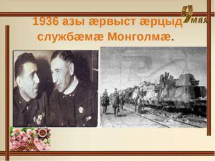 1936 азы æрвыст æрцыд службæмæ Монголмæ.