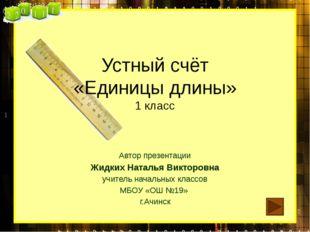 Устный счёт «Единицы длины» 1 класс Автор презентации Жидких Наталья Викторов