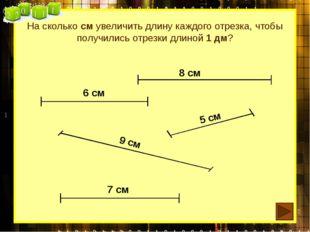 На сколько см увеличить длину каждого отрезка, чтобы получились отрезки длино