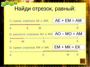Найди отрезок, равный: АЕ + ЕМ = АМ АО – МО = АМ ЕМ + МК = ЕК