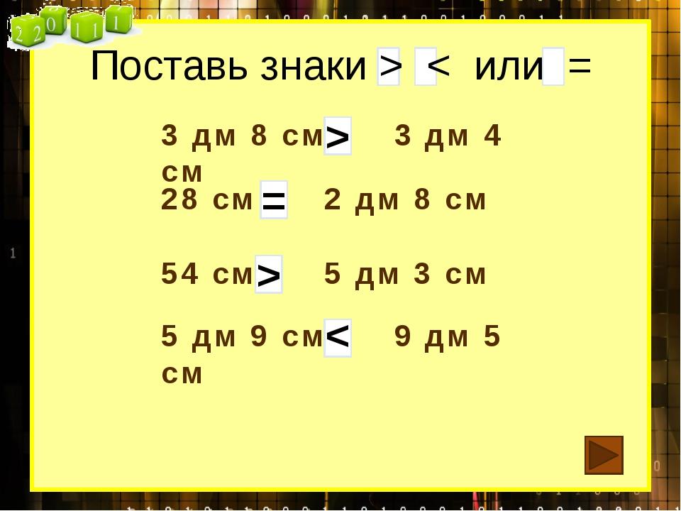 Поставь знаки > < или = 3 дм 8 см 3 дм 4 см 28 см 2 дм 8 см 54 см 5 дм 3 см...