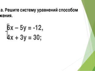 № 4 а. Решите систему уравнений способом сложения. 6х – 5у = -12, 4х + 3у = 30;