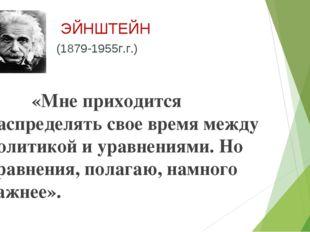 ЭЙНШТЕЙН (1879-1955г.г.) «Мне приходится распределять свое время между полит