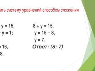 Решить систему уравнений способом сложения х + у = 15, х – у = 1; _______ 2х