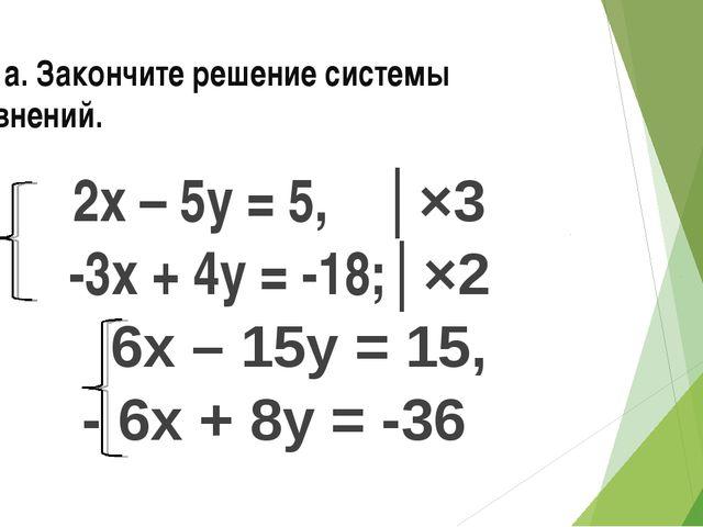 № 3 а. Закончите решение системы уравнений. 2х – 5у = 5, │×3 -3х + 4у = -18;│...