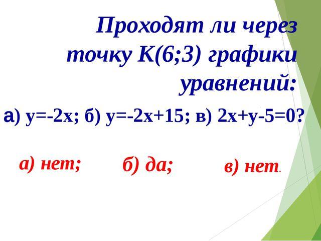 Проходят ли через точку К(6;3) графики уравнений: а) y=-2x; б) у=-2х+15; в)...