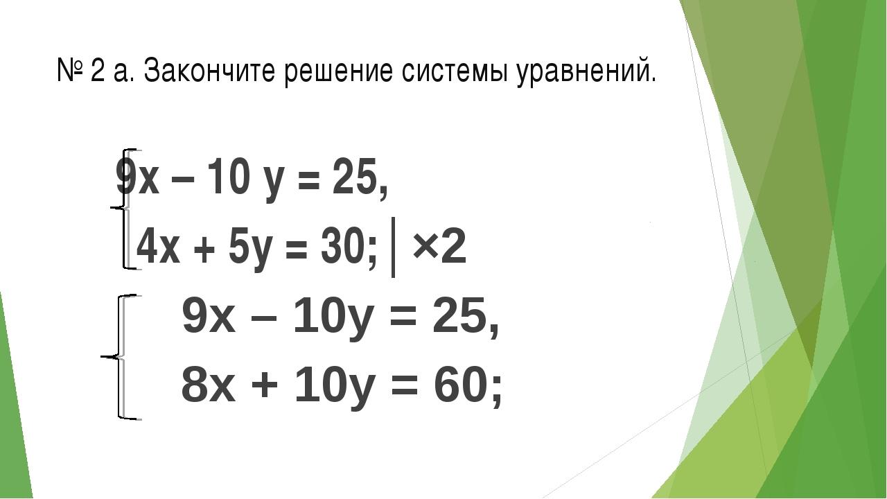 № 2 а. Закончите решение системы уравнений. 9х – 10 у = 25, 4х + 5у = 30;│×2...