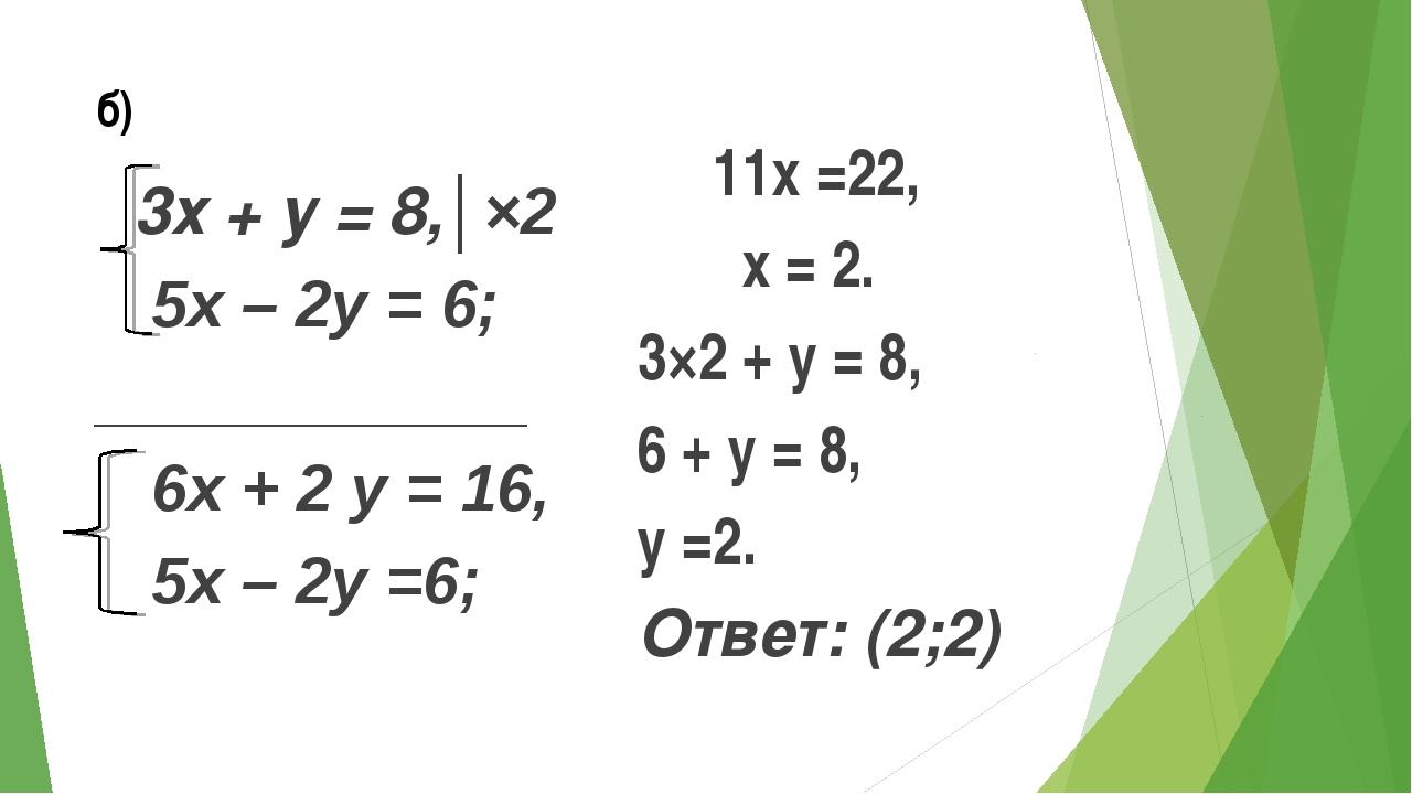 б) 3х + у = 8,│×2 5х – 2у = 6; ____________ 6х + 2 у = 16, 5х – 2у =6; 11х =...